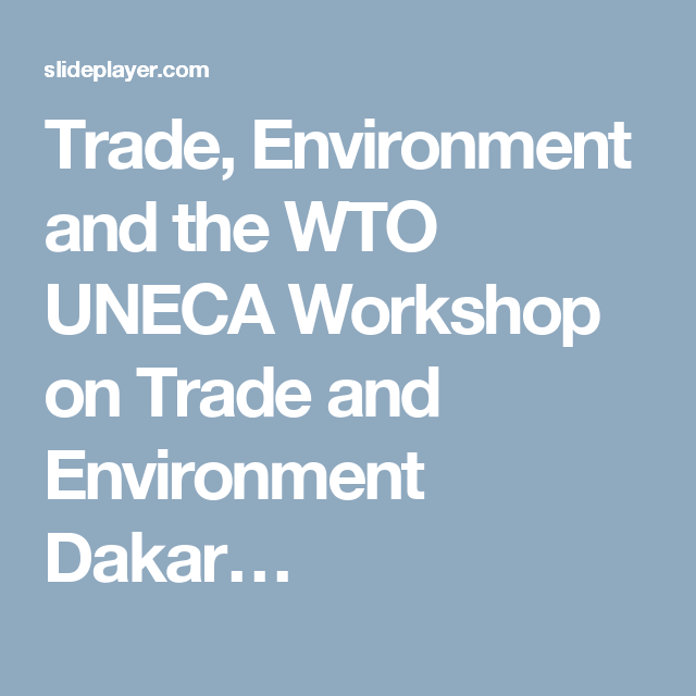 Trade, Environment and the WTO UNECA Workshop on Trade and Environment Dakar…