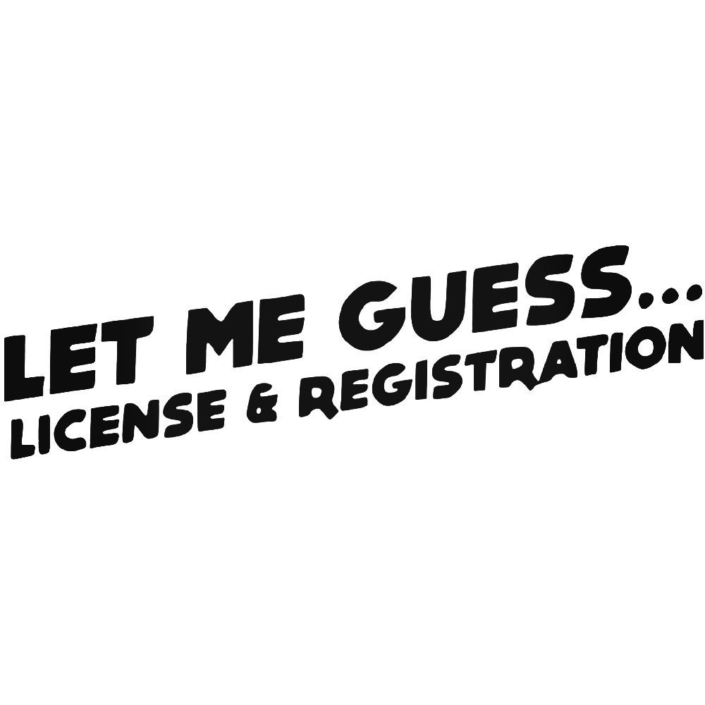 Let Me Guess License and Registration Vinyl Decal Car Truck Bumper Window Wall
