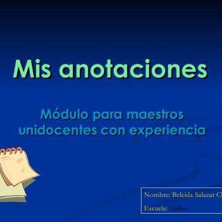 Mis anotaciones Módulo para maestros unidocentes con experiencia Nombre: Beleida Salazar Ch. Escuela: Cañas.   Mis anotaciones aprendizajes del día Martes. http://slidehot.com/resources/mis-anotaciones.28944/