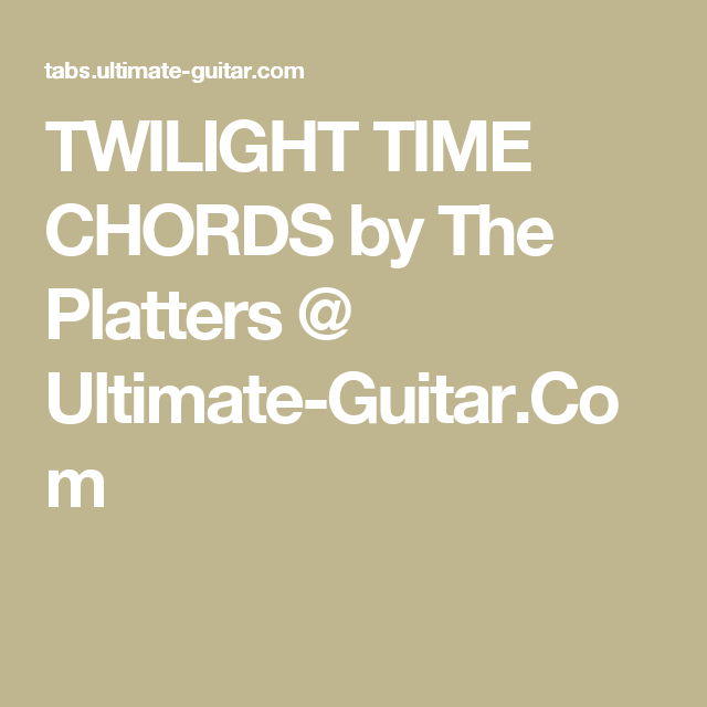 Twilight Time Chords By The Platters Ultimate Guitar Songs