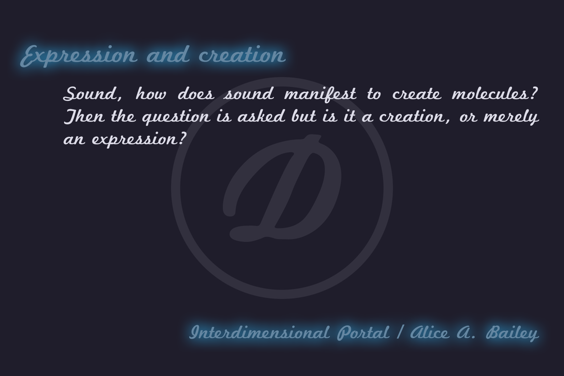 """""""Sound, how does sound manifest to create molecules? Then the question is asked but is it a creation, or merely an expression?"""" is a part taken from an article that was written by Alice A. Bailey through the Interdimensional Portal at Desteni."""