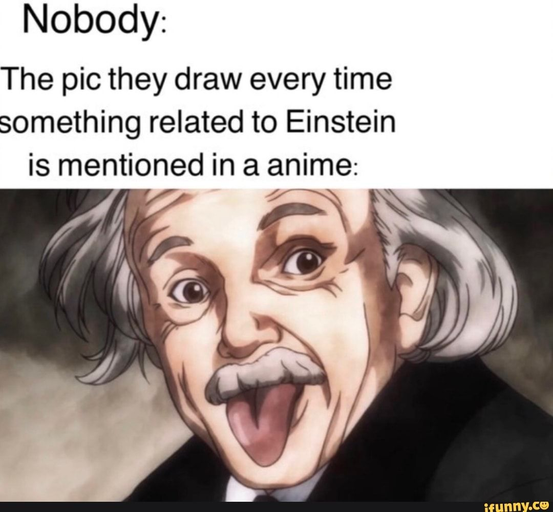 Nobody The Pic They Draw Every Time Something Related To Einstein Is Mentioned In A Anime Ifunny Einstein Memes Pics