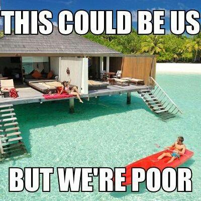 527d9cdf5d205d2cdee36221179cbd2e this could be us, but we're poor, beautiful, water, house , meme