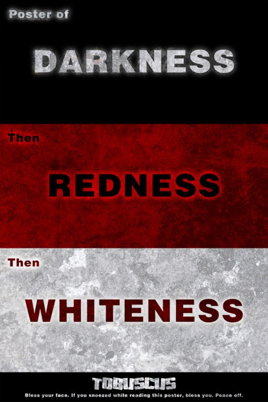 Intro of Darkness, then Redness, then Whiteness!!!!!