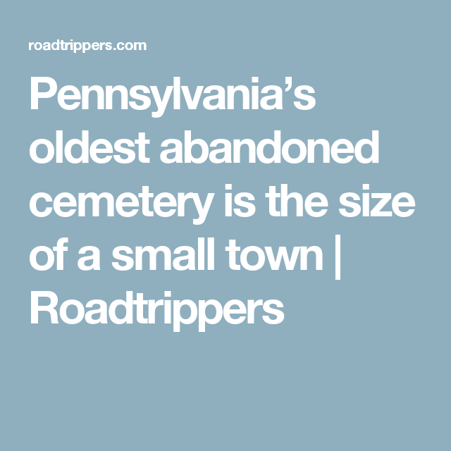 Pennsylvania's oldest abandoned cemetery is the size of a small town   Roadtrippers