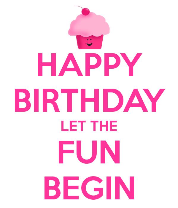 Happy Birthday Let The Fun Begin Birthdays Happy Birthday Happy