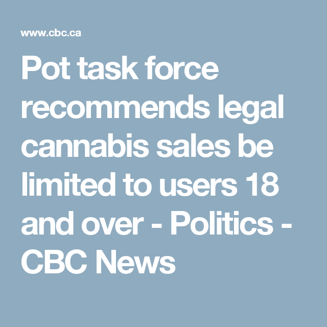 Pot task force recommends legal cannabis sales be limited to users 18 and over - Politics - CBC News