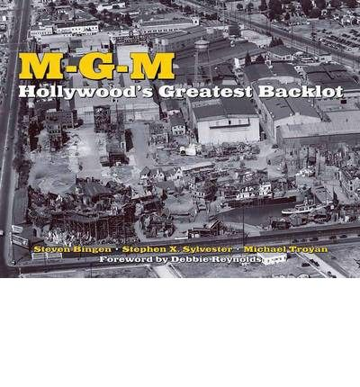 M-G-M: Hollywood's Greatest Backlot : Steven Bingen, Stephen Sylvester, Michael Troyan