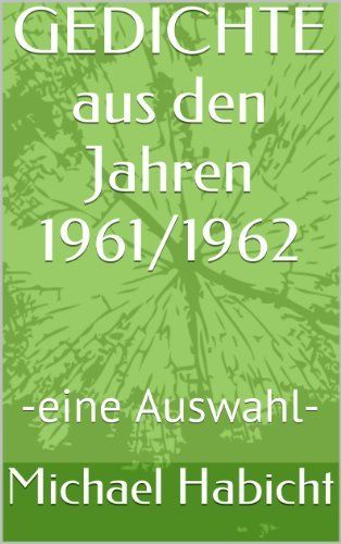 GEDICHTE aus den Jahren 1961/1962: -eine Auswahl- von Michael Habicht, http://www.amazon.de/dp/B00JT6IOPE/ref=cm_sw_r_pi_dp_WrLytb1KNRCDK
