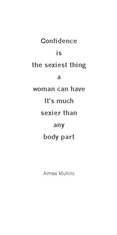 """""""Confidence is the sexiest thing a woman can have. It's much sexier than any body part.""""—Aimee Mullins"""