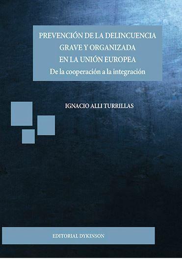Prevención de la delincuencia grave y organizada en la Unión Europea : de la cooperación a la integración / Ignacio Alli Turrillas.