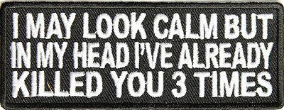 I May Look Calm But In My Head I've Killed You 3 Times Funny Biker Vest Patch!!! heygidday http://www.amazon.com/dp/B0086W4S6G/ref=cm_sw_r_pi_dp_2fGYvb0TJSSQH