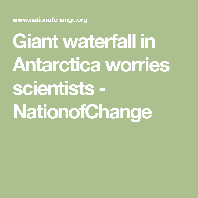 Giant waterfall in Antarctica worries scientists - NationofChange