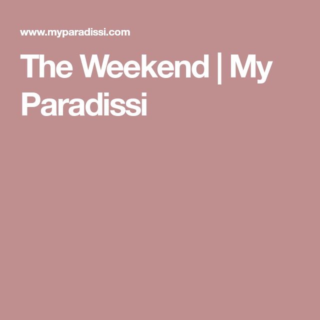 The Weekend | My Paradissi