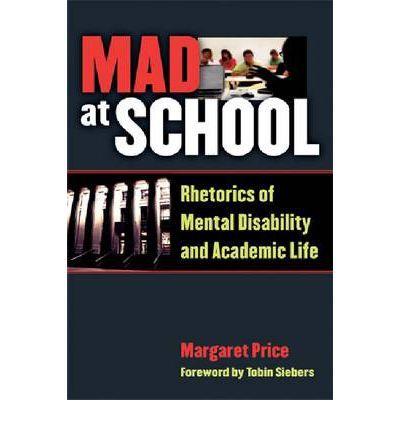 Price, Margaret. Mad at School: Rhetorics of Mental Disability and Academic Life. Ann Arbor: University of Michigan Press, 2011.
