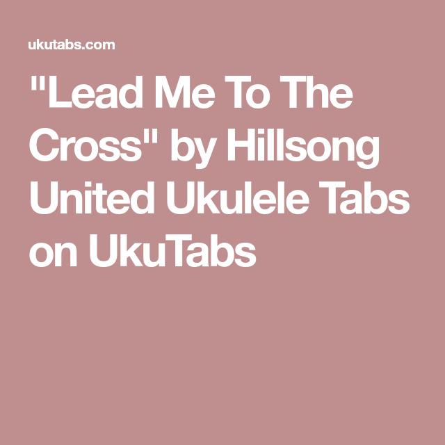 Lead Me To The Cross By Hillsong United Ukulele Tabs On Ukutabs