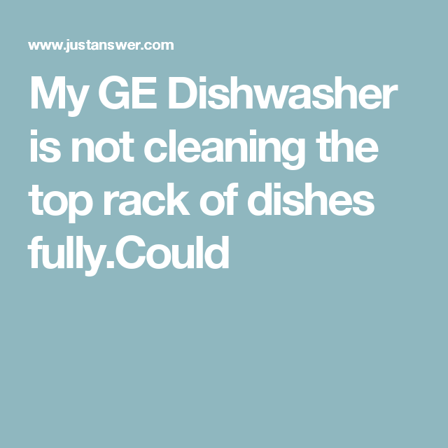My Ge Dishwasher Is Not Cleaning The Top Rack Of Dishes Fully Could Ge Dishwasher Cleaning Clean Dishwasher