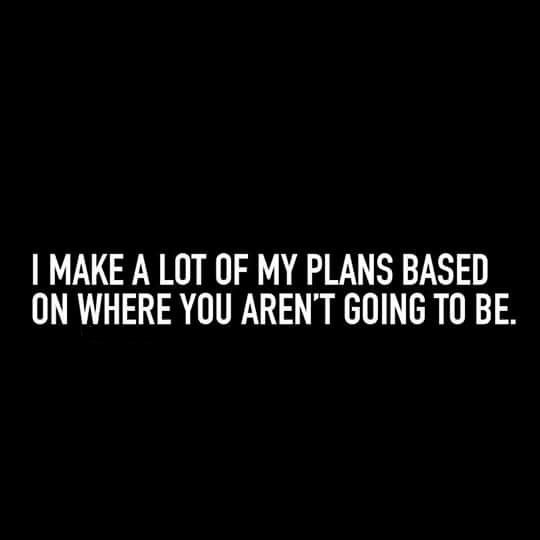 I make a lot of my plans based on where you aren't going to be.