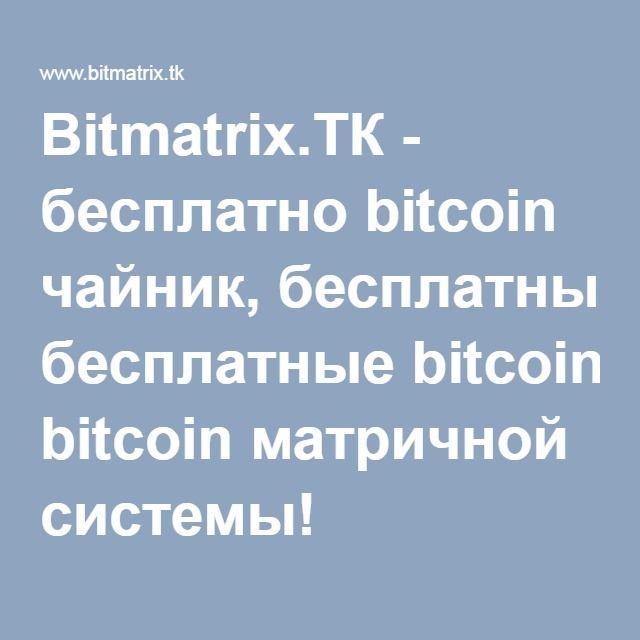 Bitmatrix.ТК - бесплатно bitcoin чайник, бесплатные bitcoin матричной системы!
