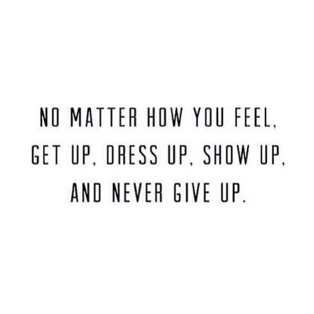 No Matter How You Feel. Get Up. Dress Up. And Never Give Up.
