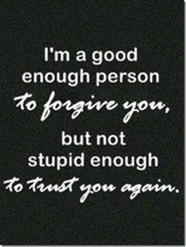 (image) ... to forgive you, but not stupid...