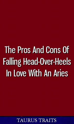 The Pros And Cons Of Falling Head-Over-Heels In Love With