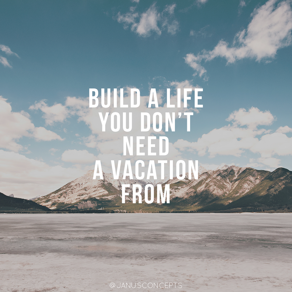 Need A Vacation Quotes Build A Life You Don't Need A Vacation From Inspirational