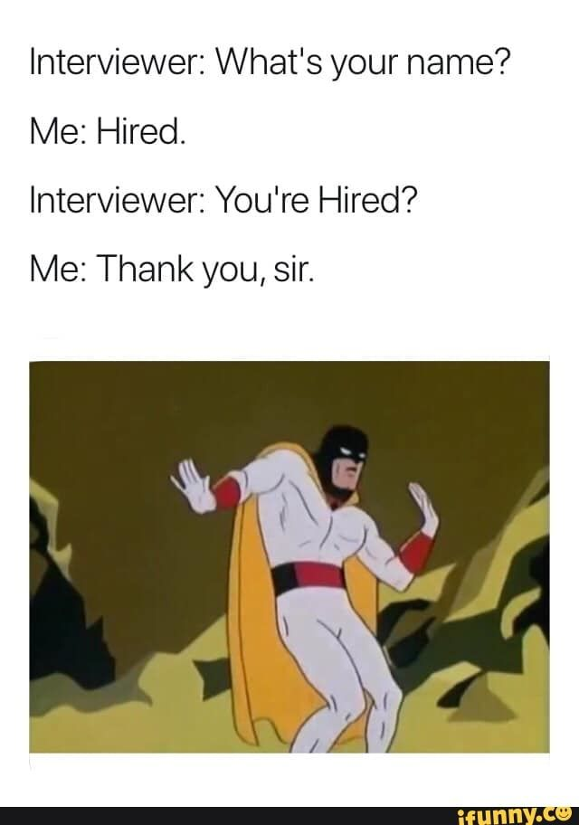 Youre hired.  - Interviewer: What's your name? Me: Hired. Interviewer: You're Hired? Me: Thank you, sir. - )