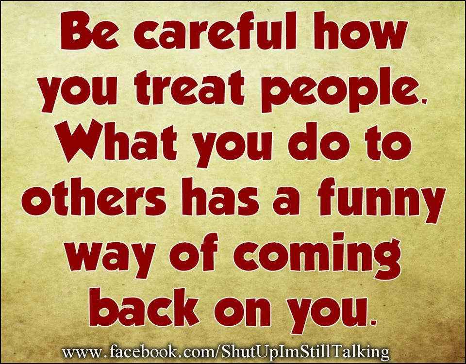 Be Careful How You Treat People