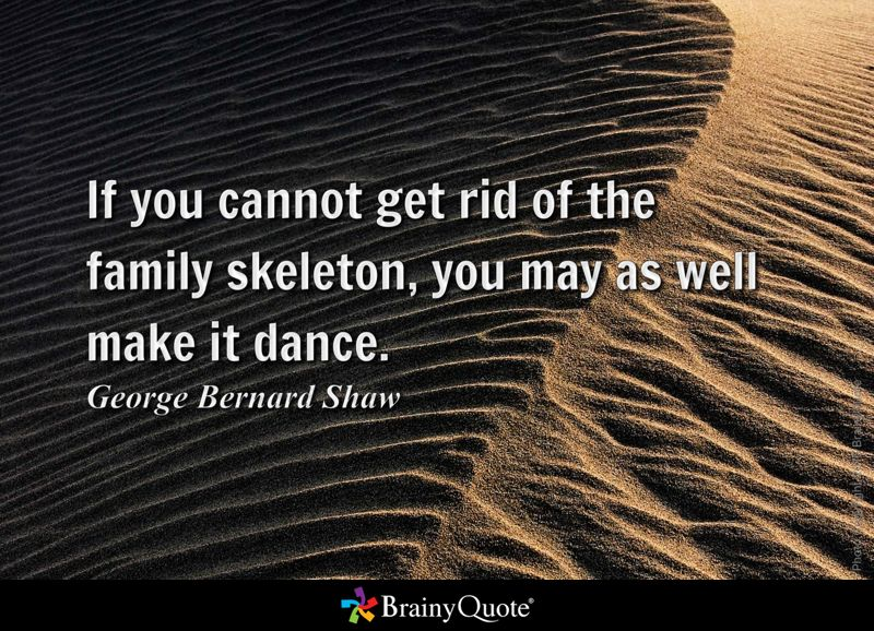 If you cannot get rid of the family skeleton, you may as well make it dance. - George Bernard Shaw
