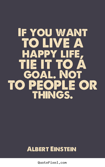 Life Quote If You Want To Live A Happy Life Tie It To A Goal Not