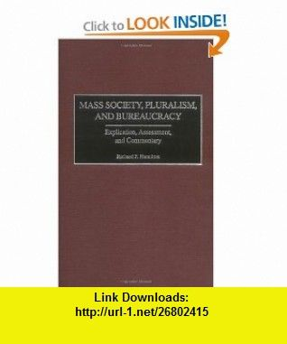 Mass Society, Pluralism, and Bureaucracy Explication, Assessment, and Commentary (9780275969868) Richard F. Hamilton , ISBN-10: 027596986X  , ISBN-13: 978-0275969868 ,  , tutorials , pdf , ebook , torrent , downloads , rapidshare , filesonic , hotfile , megaupload , fileserve