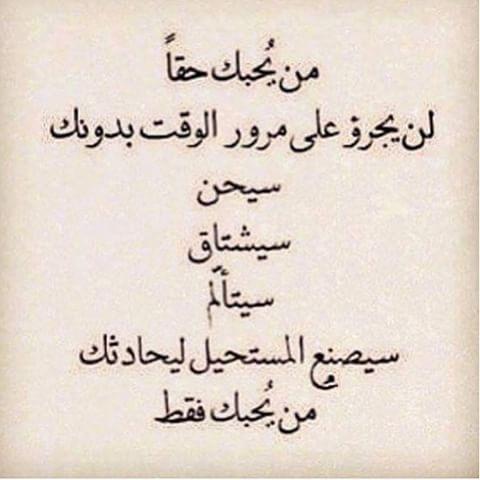 من يحبك حقا لن يجرؤ على مرور الوقت بدونك سيحن سيشتاق سيتألم سيصنع المستحيل ليحادثك من يحبك فقط Arabic Love Quotes Quotes Love Quotes