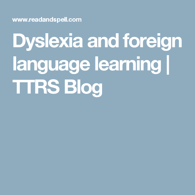 Dyslexia And Foreign Language Learning Ttrs Blog Foreign Language Learning Learning Languages Foreign Language
