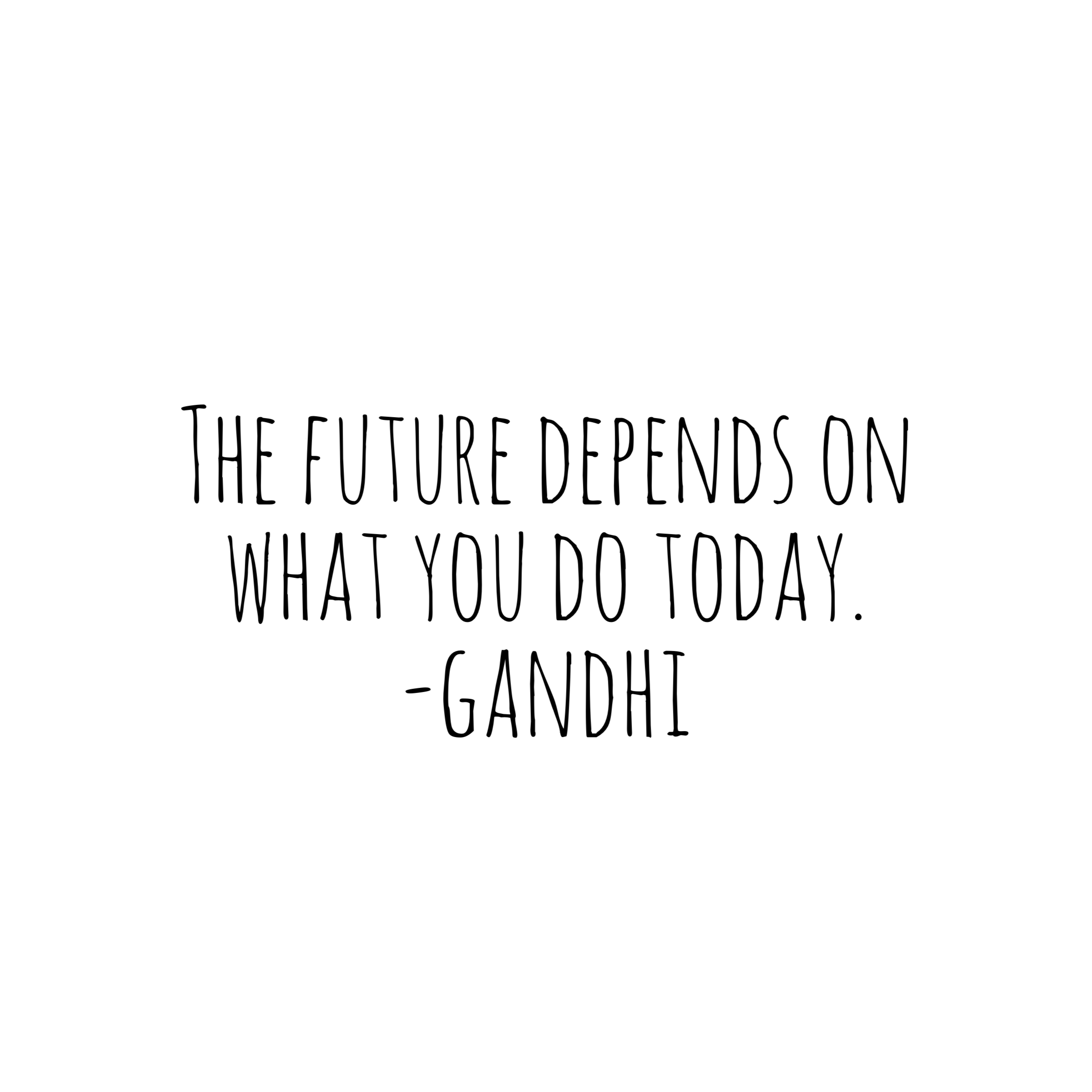 The future depends on what you do today. ‪-Mahatma Gandhi‬