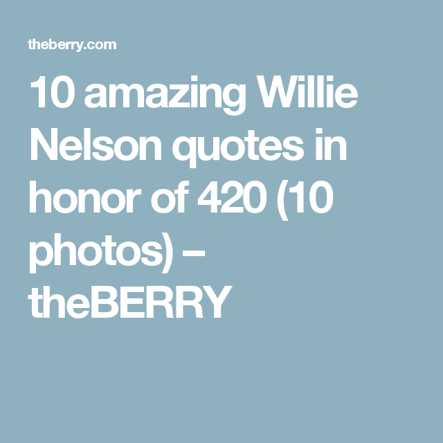 10 amazing Willie Nelson quotes in honor of 420 (10 photos) – theBERRY