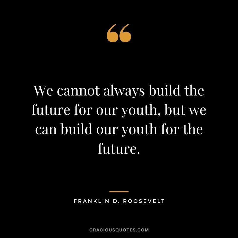 We Cannot Always Build The Future For Our Youth But We Can Build Our Youth For The Futu Positive Future Quotes Roosevelt Quotes Parenting Quotes Inspirational
