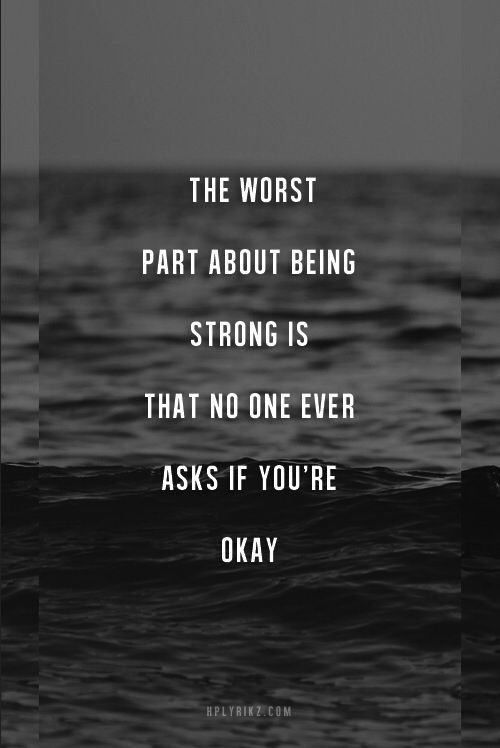 The Worst Part About Being Strong Is That No One Asks If Youre Ok