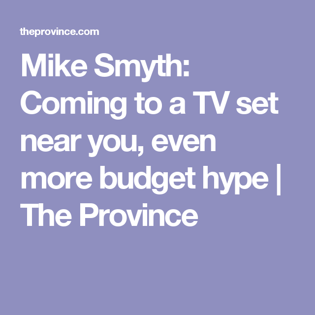 Mike Smyth: Coming to a TV set near you, even more budget hype   The Province