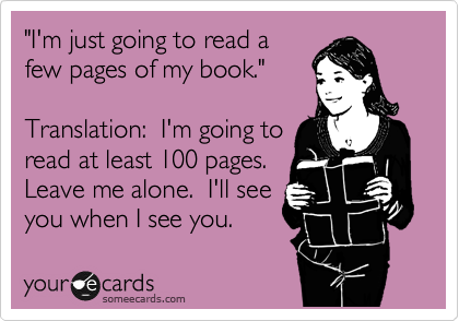 """I'm just going to read a few pages of my book.""  Translation:  ""I'm going to read at least 100 pages.  Leave me alone.  I'll see you when I see you."""