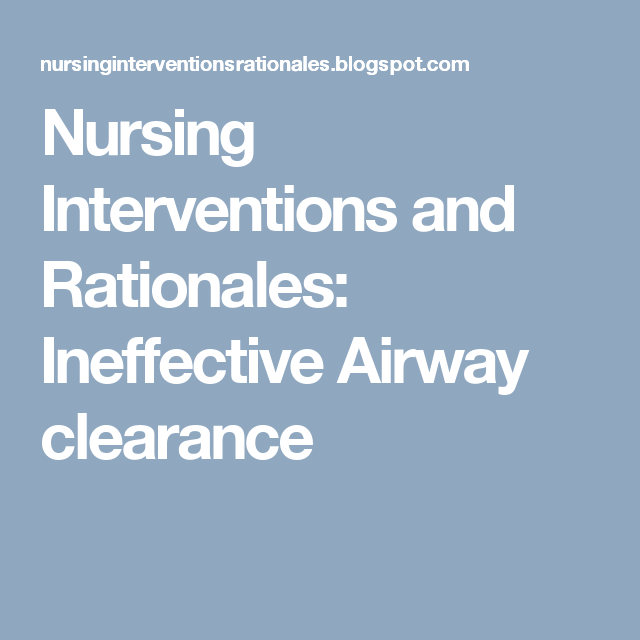 Nursing Interventions and Rationales: Ineffective Airway ...