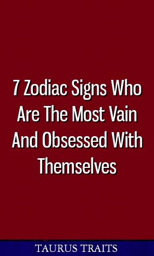 7 Zodiac Signs Who Are The Most Vain And Obsessed With Themselves