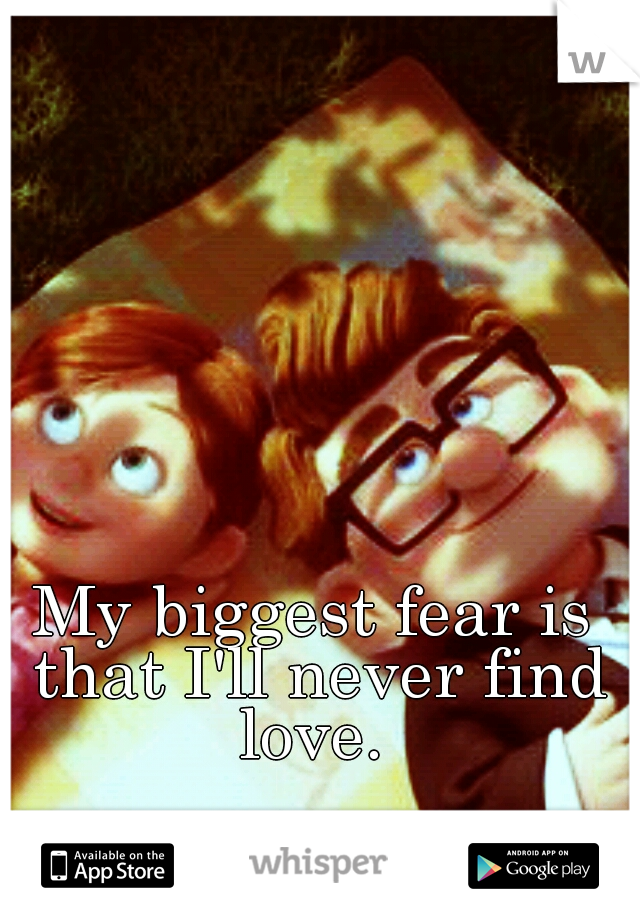 My Biggest Fear Is That I Ll Never Find Love Disney Love Quotes Finding Love Quotes Love Me Quotes