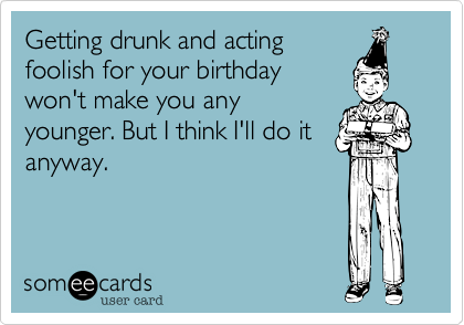 Getting drunk and acting foolish for your birthday wont make you – Drinking Birthday Cards