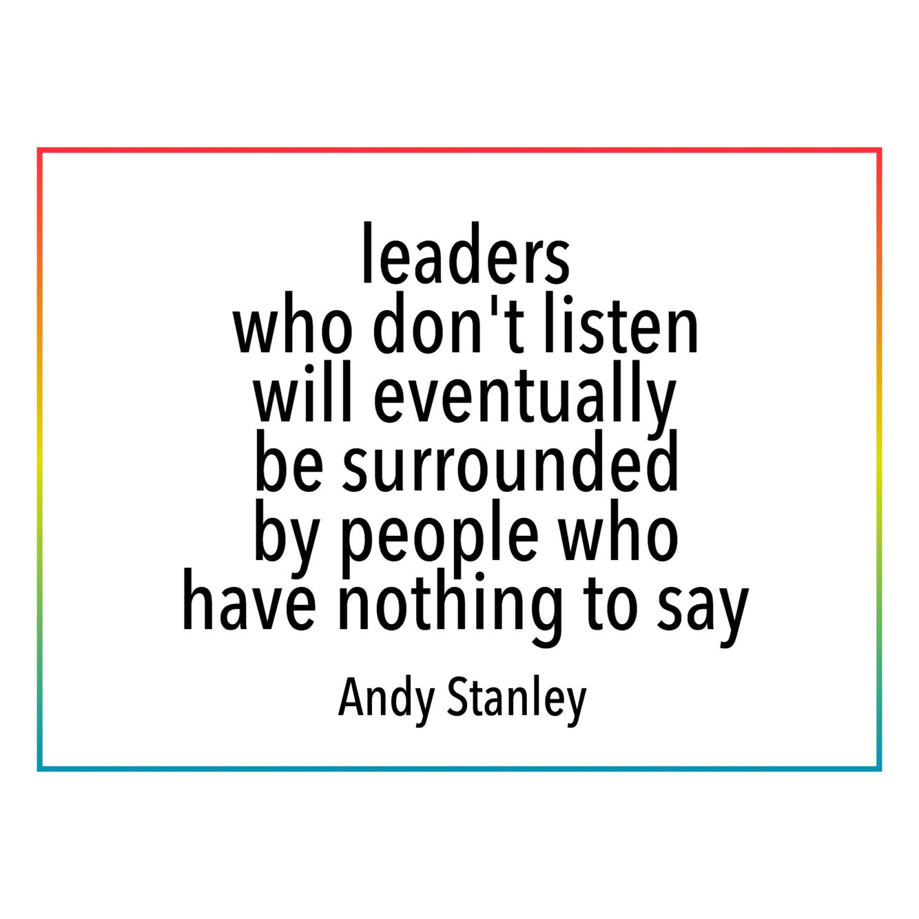 Leaders Who Don T Listen Will Eventually Be Surrounded By
