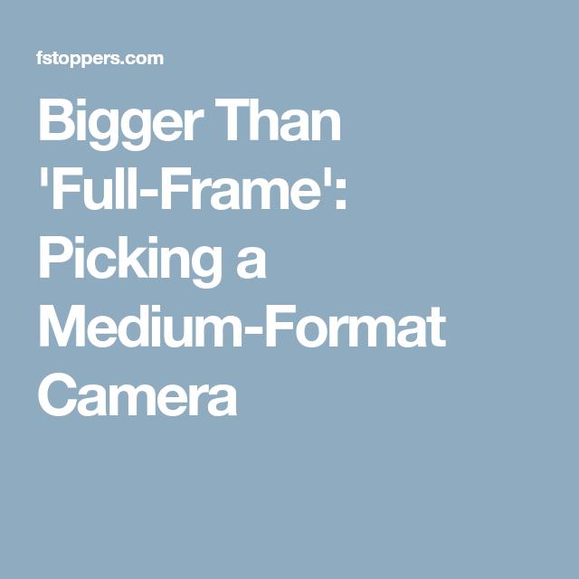 Bigger Than \'Full-Frame\': Picking a Medium-Format Camera ...