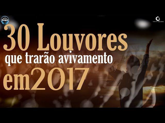 30 Louvores Que Trarao Avivamento Em 2017 Melhores Musicas Gospel