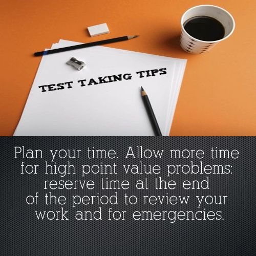 Test Taking Tip: Plan your time. Allow more time for high point value problems: reserve time at the end of the period to review your work and for emergencies.