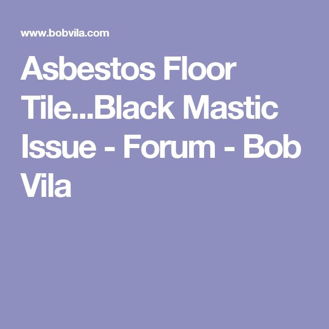 Asbestos Floor Tile Black Mastic Issue Forum Bob Vila With Images Tile Floor Tiles Flooring