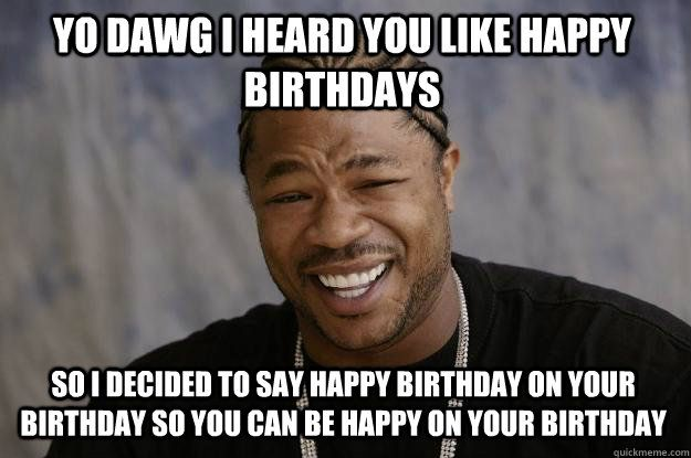 Funny Internet Memes You Dont Say : Yo dawg i heard you like birthdays random happy
